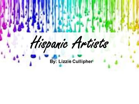 Hispanic Artists By: Lizzie Cullipher. Frida Kahlo de Rivera Born on July 6, 1907, in Coyoacán, Mexico. Died on July 13, 1954, in Coyoacán, Mexico. Her.