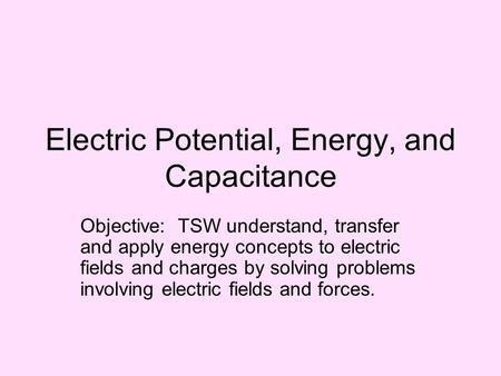 Electric Potential, Energy, and Capacitance Objective: TSW understand, transfer and apply energy concepts to electric fields and charges by solving problems.