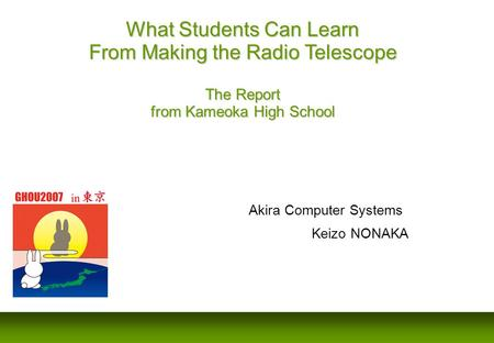 Akira Computer Systems Keizo NONAKA What Students Can Learn From Making the Radio Telescope The Report from Kameoka High School.