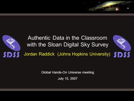 Global Hands-On Universe meeting July 15, 2007 Authentic Data in the Classroom with the Sloan Digital Sky Survey Jordan Raddick (Johns Hopkins University)