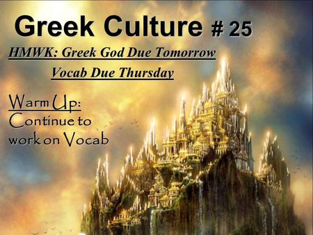 Greek Culture # 25 HMWK: Greek God Due Tomorrow Vocab Due Thursday Warm Up: Continue to work on Vocab.