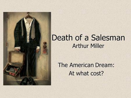 death of a sman arthur miller ppt  death of a sman arthur miller the american dream at what cost the american