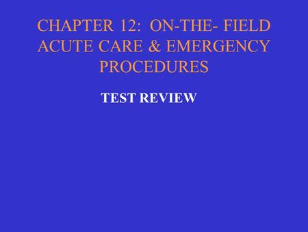 CHAPTER 12: ON-THE- FIELD ACUTE CARE & EMERGENCY PROCEDURES TEST REVIEW.