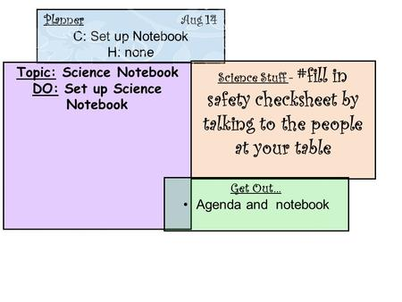 Planner Aug 14 C: Set up Notebook H: none Topic: Science Notebook DO: Set up Science Notebook Science Stuff - #fill in safety checksheet by talking to.