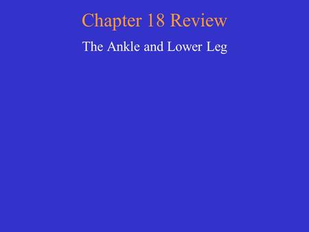 Chapter 18 Review The Ankle and Lower Leg Choose a category. You will be given the answer. You must give the correct question. Click to begin.