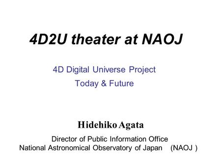 4D2U theater at NAOJ 4D Digital Universe Project Today & Future H idehiko Agata Director of Public Information Office National Astronomical Observatory.