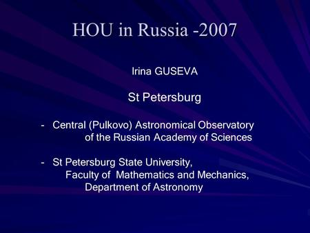 HOU in Russia -2007 Irina GUSEVA St Petersburg - Central (Pulkovo) Astronomical Observatory of the Russian Academy of Sciences - St Petersburg State University,