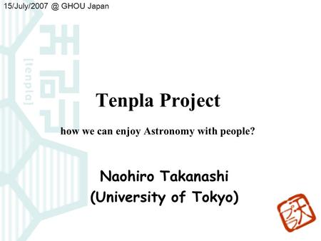 Tenpla Project how we can enjoy Astronomy with people? Naohiro Takanashi (University of Tokyo) 15/July/2007 GHOU Japan.