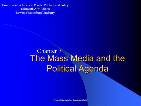 Pearson Education, Inc., Longman © 2008 The Mass Media and the Political Agenda Chapter 7 Government in America: People, Politics, and Policy Thirteenth.