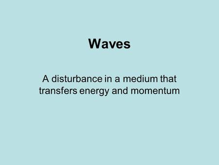 Waves A disturbance in a medium that transfers energy and momentum.