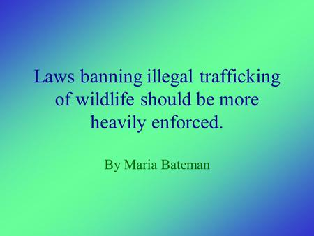 Laws banning illegal trafficking of wildlife should be more heavily enforced. By Maria Bateman.
