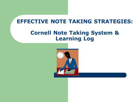 Lesson Objective The student will learn how to properly record notes and utilize both the Cornell Note Taking System and the Learning Log.