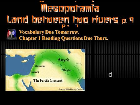 Mesopotamia Land between two rivers p. 9 d Vocabulary Due Tomorrow. Chapter 1 Reading Questions Due Thurs.