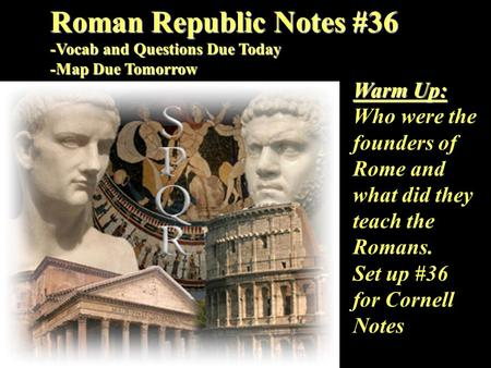Roman Republic Notes #36 -Vocab and Questions Due Today -Map Due Tomorrow Warm Up: Who were the founders of Rome and what did they teach the Romans. Set.
