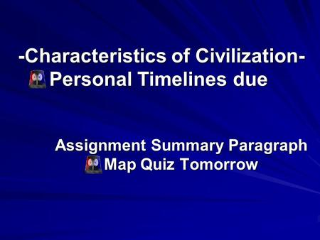 -Characteristics of Civilization- Personal Timelines due -Characteristics of Civilization- Personal Timelines due Assignment Summary Paragraph Map Quiz.