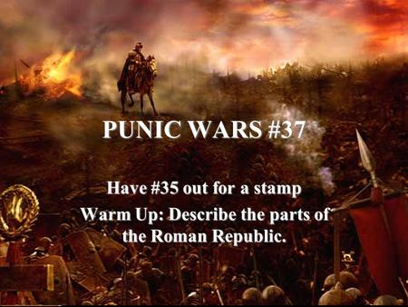 PUNIC WARS #37 Have #35 out for a stamp Warm Up: Describe the parts of the Roman Republic.