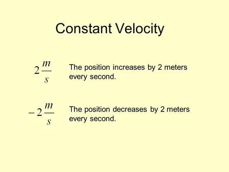 Constant Velocity The position increases by 2 meters every second. The position decreases by 2 meters every second.