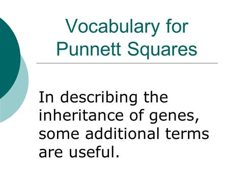 Vocabulary for Punnett Squares In describing the inheritance of genes, some additional terms are useful.
