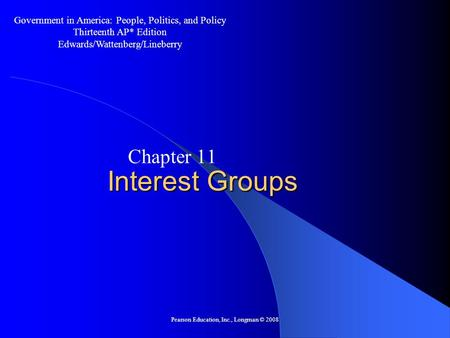 Pearson Education, Inc., Longman © 2008 Interest Groups Chapter 11 Government in America: People, Politics, and Policy Thirteenth AP* Edition Edwards/Wattenberg/Lineberry.