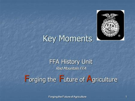 Forging the Future of Agriculture 1 Key Moments FFA History Unit Red Mountain FFA F orging the F uture of A griculture.