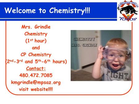 Welcome to Chemistry!!! Mrs. Grindle Chemistry (1 st hour) and CP Chemistry (2 nd -3 rd and 5 th -6 th hours) Contact: 480.472.7085