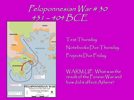 Peloponnesian War # 30 431 – 404 BCE 431 – 404 BCE Test Thursday Notebooks Due Thursday Projects Due Friday WARM UP: What was the result of the Persian.