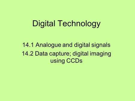 Digital Technology 14.1 Analogue and digital signals 14.2 Data capture; digital imaging using CCDs.