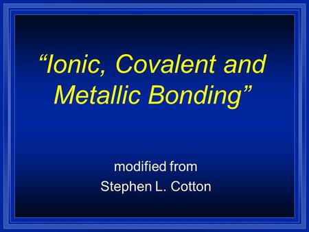 Ionic, Covalent and Metallic Bonding modified from Stephen L. Cotton.