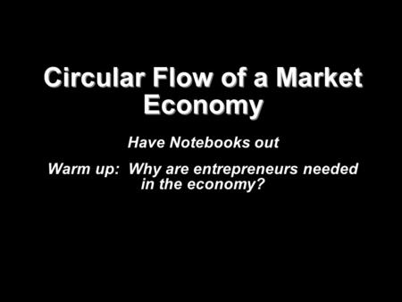 Circular Flow of a Market Economy Have Notebooks out Warm up: Why are entrepreneurs needed in the economy?