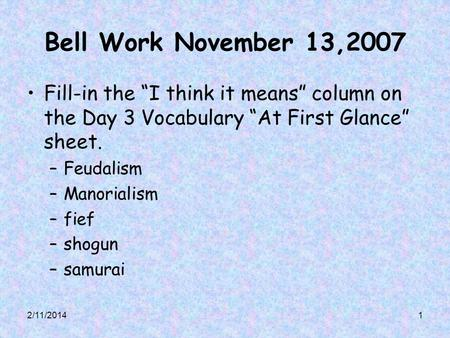 2/11/20141 Bell Work November 13,2007 Fill-in the I think it means column on the Day 3 Vocabulary At First Glance sheet. –Feudalism –Manorialism –fief.
