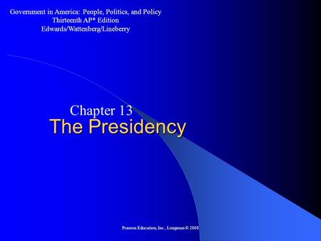 Pearson Education, Inc., Longman © 2008 The Presidency Chapter 13 Government in America: People, Politics, and Policy Thirteenth AP* Edition Edwards/Wattenberg/Lineberry.