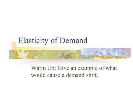 Elasticity of Demand Warm Up: Give an example of what would cause a demand shift.