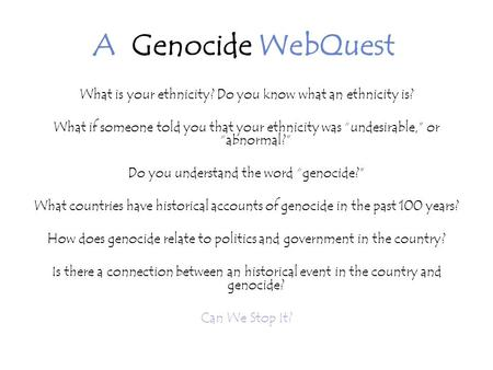 A Genocide WebQuest What is your ethnicity? Do you know what an ethnicity is? What if someone told you that your ethnicity was undesirable, or abnormal?