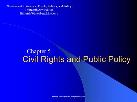 Pearson Education, Inc., Longman © 2008 Civil Rights and Public Policy Chapter 5 Government in America: People, Politics, and Policy Thirteenth AP* Edition.