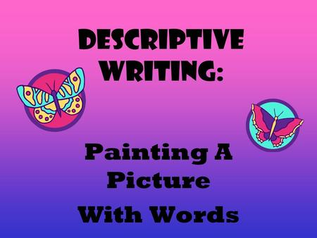 Descriptive Writing: Painting A Picture With Words.