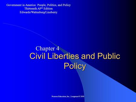 Pearson Education, Inc., Longman © 2008 Civil Liberties and Public Policy Chapter 4 Government in America: People, Politics, and Policy Thirteenth AP*