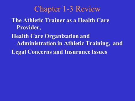 Chapter 1-3 Review The Athletic Trainer as a Health Care Provider, Health Care Organization and Administration in Athletic Training, and Legal Concerns.