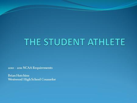 2010 - 2011 NCAA Requirements Brian Hutchins Westwood High School Counselor.