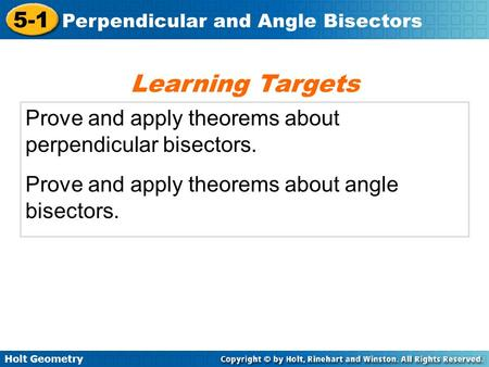 Learning Targets Prove and apply theorems about perpendicular bisectors. Prove and apply theorems about angle bisectors.