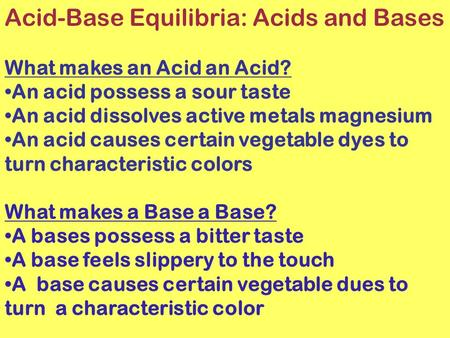 Acid-Base Equilibria: Acids and Bases What makes an Acid an Acid? An acid possess a sour taste An acid dissolves active metals magnesium An acid causes.