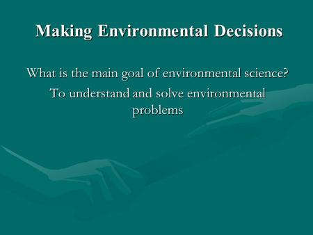 Making Environmental Decisions What is the main goal of environmental science? To understand and solve environmental problems.