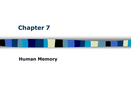 Chapter 7 Human Memory. Table of Contents Human Memory: Basic Questions We Will Answer This Chapter How does information get into memory? How is information.