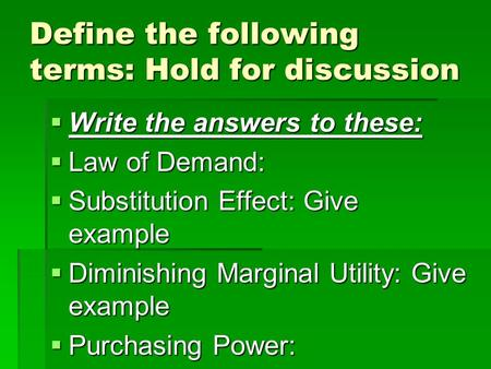 Define the following terms: Hold for discussion Write the answers to these: Write the answers to these: Law of Demand: Law of Demand: Substitution Effect:
