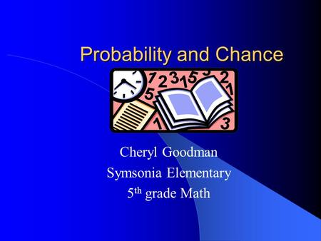 Probability and Chance Cheryl Goodman Symsonia Elementary 5 th grade Math.