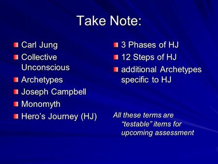 Take Note: Carl Jung Collective Unconscious Archetypes Joseph Campbell Monomyth Heros Journey (HJ) 3 Phases of HJ 12 Steps of HJ additional Archetypes.