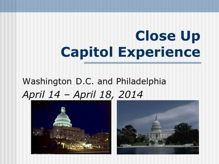 Close Up Capitol Experience Washington D.C. and Philadelphia April 14 – April 18, 2014.