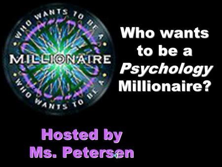 Who wants to be a Psychology Millionaire? Hosted by Ms. Petersen.
