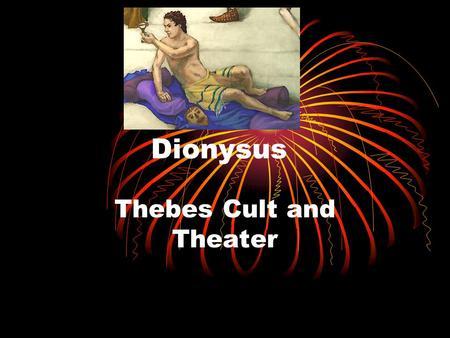Dionysus Thebes Cult and Theater The Myth of Pentheus Dionysus was traveling around the world telling everybody he is a God. Things were going great.
