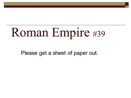 Roman Empire #39 Please get a sheet of paper out..