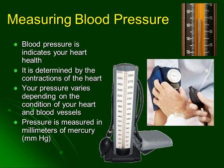 Measuring Blood Pressure Blood pressure is indicates your heart health Blood pressure is indicates your heart health It is determined by the contractions.